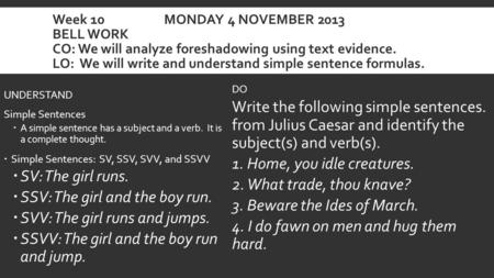 Week 10 MONDAY 4 NOVEMBER 2013 BELL WORK CO: We will analyze foreshadowing using text evidence. LO: We will write and understand simple sentence formulas.