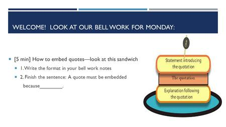 WELCOME! LOOK AT OUR BELL WORK FOR MONDAY:  [5 min] How to embed quotes—look at this sandwich  1. Write the format in your bell work notes  2. Finish.
