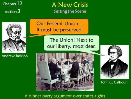 A New Crisis Setting the Scene Chapter 12 section 3 Andrew Jackson John C. Calhoun A dinner party argument over states-rights. Our Federal Union - It must.