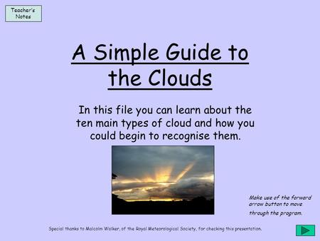A Simple Guide to the Clouds In this file you can learn about the ten main types of cloud and how you could begin to recognise them. Teacher's Notes Make.
