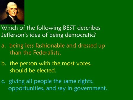Which of the following BEST describes Jefferson's idea of being democratic? a. being less fashionable and dressed up than the Federalists. b. the person.