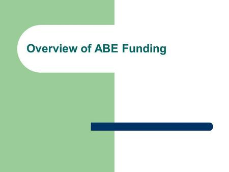Overview of ABE Funding. Trends in Funding FY 2005FY 2008FY 2009FY 2010 State ABE Aid$ 36,509,000$41,059,748$42,291,786$ 43,125,585 Federal ABE Aid$ 6,832,891$