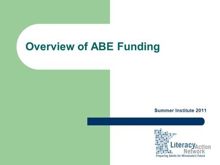 Overview of ABE Funding Summer Institute 2011. Trends in Funding FY 2009FY 2010FY 2011 FY 2012 State ABE Aid$ 42,291,786$ 43,125,585$ 44,864,723$ 45,628,787.