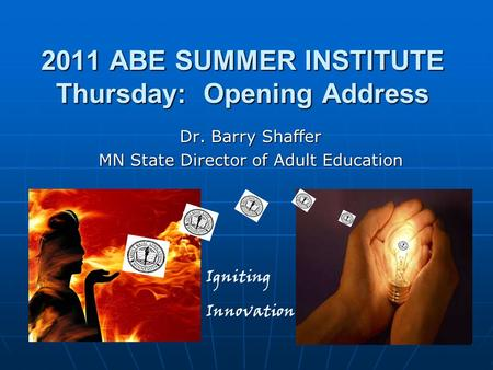 2011 ABE SUMMER INSTITUTE Thursday: Opening Address Dr. Barry Shaffer MN State Director of Adult Education Igniting Innovation.