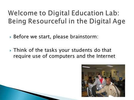  Before we start, please brainstorm:  Think of the tasks your students do that require use of computers and the Internet.
