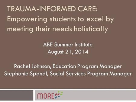 TRAUMA-INFORMED CARE: Empowering students to excel by meeting their needs holistically ABE Summer Institute August 21, 2014 Rachel Johnson, Education Program.