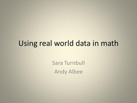 Using real world data in math Sara Turnbull Andy Albee.