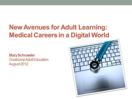 New Avenues for Adult Learning: Medical Careers in a Digital World Mary Schroeder Owatonna Adult Education August 2012.