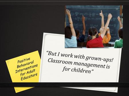 """But I work with grown-ups! Classroom management is for children"" Positive Behavioral Interventions for Adult Educators."