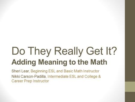 Do They Really Get It? Adding Meaning to the Math Sheri Lear, Beginning ESL and Basic Math Instructor Nikki Carson-Padilla, Intermediate ESL and College.