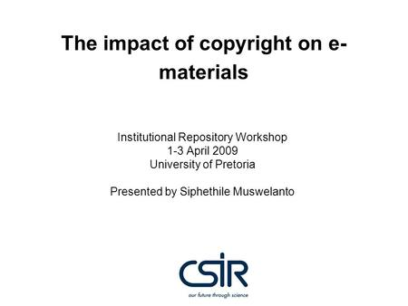 The impact of copyright on e- materials Institutional Repository Workshop 1-3 April 2009 University of Pretoria Presented by Siphethile Muswelanto.