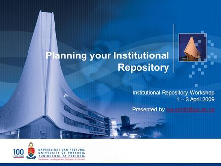 Planning your Institutional Repository Institutional Repository Workshop 1 – 3 April 2009 Presented by