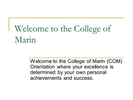 Welcome to the College of Marin Welcome to the College of Marin (COM) Orientation where your excellence is determined by your own personal achievements.