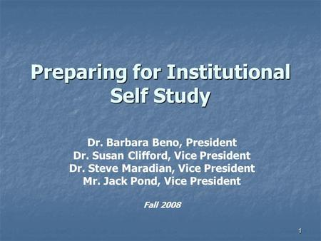 1 Preparing for Institutional Self Study Dr. Barbara Beno, President Dr. Susan Clifford, Vice President Dr. Steve Maradian, Vice President Mr. Jack Pond,