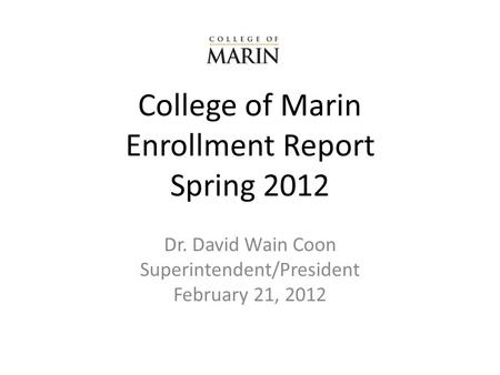 College of Marin Enrollment Report Spring 2012 Dr. David Wain Coon Superintendent/President February 21, 2012.