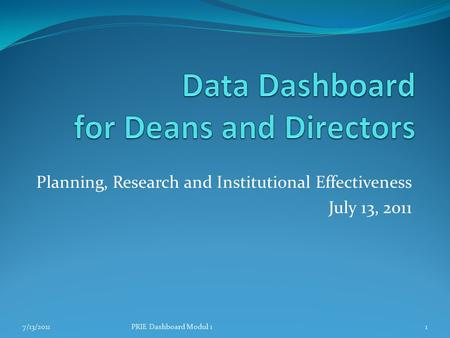 Planning, Research and Institutional Effectiveness July 13, 2011 7/13/20111PRIE Dashboard Modul 1.