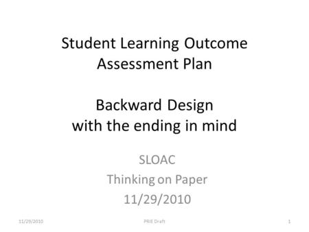 Student Learning Outcome Assessment Plan Backward Design with the ending in mind SLOAC Thinking on Paper 11/29/2010 1PRIE Draft.