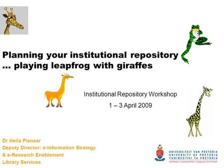 Planning your institutional repository … playing leapfrog with giraffes Dr Heila Pienaar Deputy Director: e-Information Strategy & e-Research Enablement.