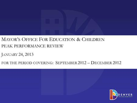 M AYOR ' S O FFICE F OR E DUCATION & C HILDREN PEAK PERFORMANCE REVIEW J ANUARY 24, 2013 FOR THE PERIOD COVERING : S EPTEMBER 2012 – D ECEMBER 2012.