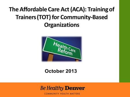 The Affordable Care Act (ACA): Training of Trainers (TOT) for Community-Based Organizations October 2013.