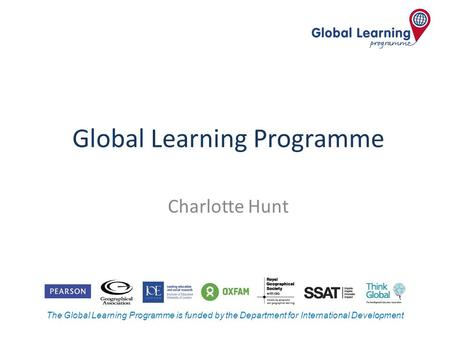 The Global Learning Programme is funded by the Department for International Development Global Learning Programme Charlotte Hunt.