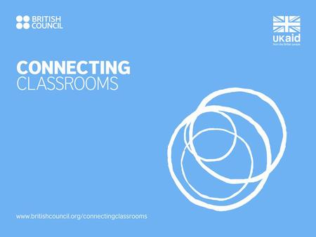 WELCOME! Aims of this session: To introduce you to Connecting Classrooms and all of its three strands: - School Partnerships - Continuing Professional.