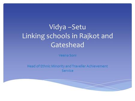 Vidya –Setu Linking schools in Rajkot and Gateshead Veena Soni Head of Ethnic Minority and Traveller Achievement Service.
