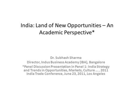 India: Land of New Opportunities – An Academic Perspective* Dr. Subhash Sharma Director, Indus Business Academy (IBA), Bangalore *Panel Discussion Presentation.