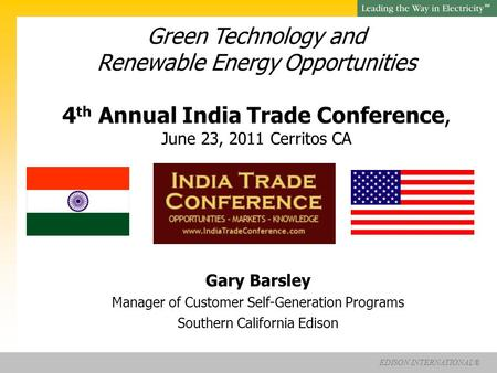 EDISON INTERNATIONAL® SM Green Technology and Renewable Energy Opportunities 4 th Annual India Trade Conference, June 23, 2011 Cerritos CA Gary Barsley.