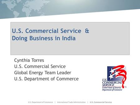 U.S. Commercial Service & Doing Business in India Cynthia Torres U.S. Commercial Service Global Energy Team Leader U.S. Department of Commerce.