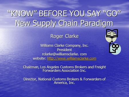 """KNOW"" BEFORE YOU SAY ""GO"" New Supply Chain Paradigm Roger Clarke Williams Clarke Company, Inc. President com website:"