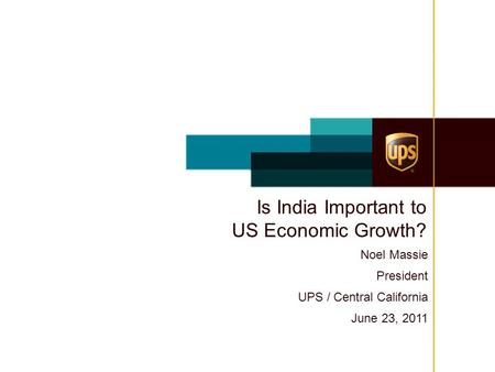 Is India Important to US Economic Growth? Noel Massie President UPS / Central California June 23, 2011.