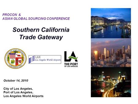 October 14, 2010 City of Los Angeles, Port of Los Angeles, Los Angeles World Airports PROCON & ASIAN GLOBAL SOURCING CONFERENCE Southern California Trade.