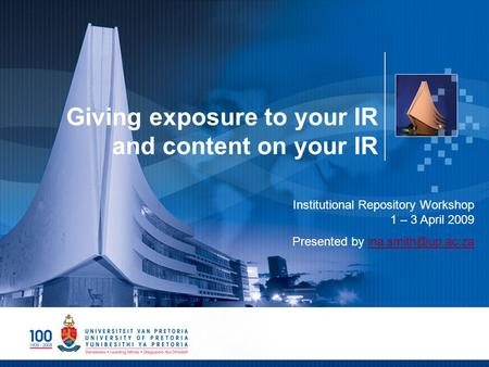 Giving exposure to your IR and content on your IR Institutional Repository Workshop 1 – 3 April 2009 Presented by