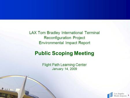 1 LAX Tom Bradley International Terminal Reconfiguration Project Environmental Impact Report Public Scoping Meeting Flight Path Learning Center January.