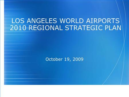 LOS ANGELES WORLD AIRPORTS 2010 REGIONAL STRATEGIC PLAN October 19, 2009.