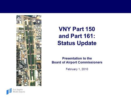VNY Part 150 and Part 161: Status Update Presentation to the Board of Airport Commissioners February 1, 2010.