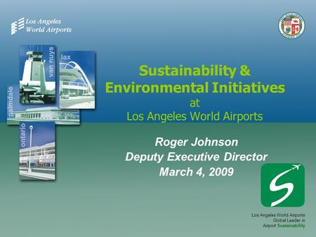 Sustainability & Environmental Initiatives at Los Angeles World Airports Roger Johnson Deputy Executive Director March 4, 2009 Los Angeles World Airports.