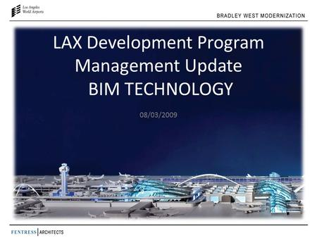 LAX Development Program Management Update BIM TECHNOLOGY 08/03/2009.