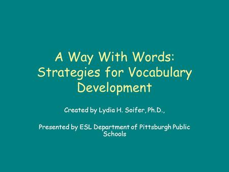 A Way With Words: Strategies for Vocabulary Development Created by Lydia H. Soifer, Ph.D., Presented by ESL Department of Pittsburgh Public Schools.