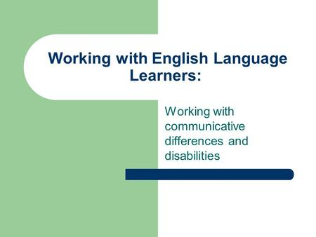Working with English Language Learners: Working with communicative differences and disabilities.