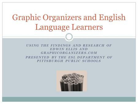 USING THE FINDINGS AND RESEARCH OF EDWIN ELLIS AND GRAPHICORGANIZERS.COM PRESENTED BY THE ESL DEPARTMENT OF PITTSBURGH PUBLIC SCHOOLS Graphic Organizers.