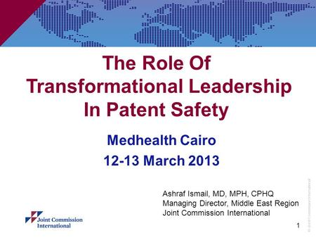© Joint Commission International 1 The Role Of Transformational Leadership In Patent Safety Medhealth Cairo 12-13 March 2013 Ashraf Ismail, MD, MPH, CPHQ.