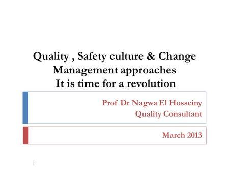 Quality, Safety culture & Change Management approaches It is time for a revolution Prof Dr Nagwa El Hosseiny Quality Consultant March 2013 1.