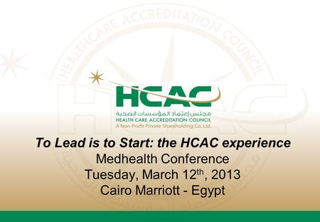 To Lead is to Start: the HCAC experience Medhealth Conference Tuesday, March 12 th, 2013 Cairo Marriott - Egypt.