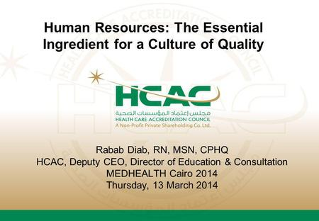 Rabab Diab, RN, MSN, CPHQ HCAC, Deputy CEO, Director of Education & Consultation MEDHEALTH Cairo 2014 Thursday, 13 March 2014 Human Resources: The Essential.