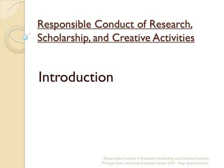 Responsible Conduct of Research, Scholarship, and Creative Activities Introduction Responsible Conduct of Research, Scholarship, and Creative Activities.