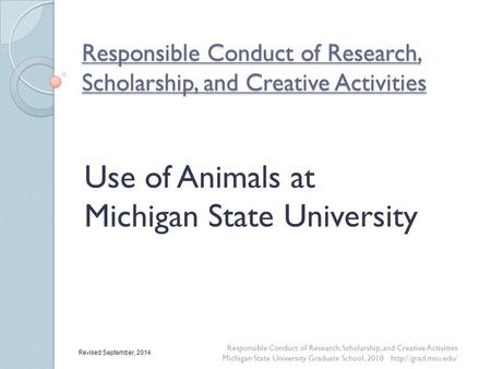 Responsible Conduct of Research, Scholarship, and Creative Activities Use of Animals at Michigan State University Responsible Conduct of Research, Scholarship,