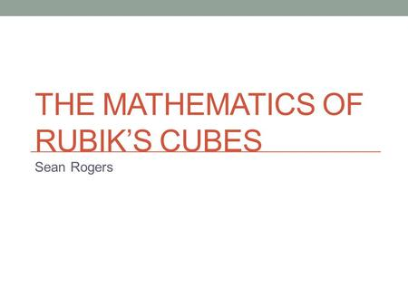 THE MATHEMATICS OF RUBIK'S CUBES Sean Rogers. Possibilities 43,252,003,274,489,856,000 possible states Depends on properties of each face That's a lot!!