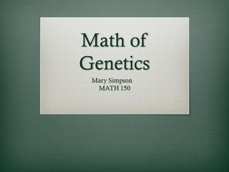 Math of Genetics Mary Simpson MATH 150. Objectives  Understanding how to find the probability of genetic outcomes for situations involving:  Multiple.